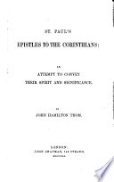 St  Paul s Epistles to the Corinthians  an attempt to convey their spirit and significance  By J  H  Thom   With the text