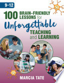 100 Brain-Friendly Lessons for Unforgettable Teaching and Learning (9-12)
