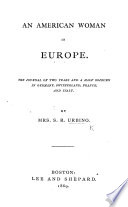 An American Woman in Europe  The journal of two years and a half sojourn in Germany  Switzerland  France and Italy