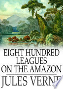 Read Online Eight Hundred Leagues on the Amazon For Free