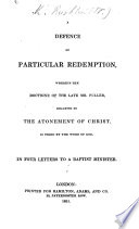 A Defence of Particular Redemption  wherein the doctrine of     Mr  Fuller  relative to the Atonement of Christ  is tried by the Word of God  In four letters to a Baptist Minister