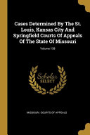 Cases Determined By The St Louis Kansas City And Springfield Courts Of Appeals Of The State Of Missouri Volume 138