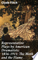 Representative Plays by American Dramatists  1856 1911  The Moth and the Flame