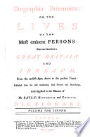 Biographia Britannica: Or The Lives Of The Most Eminent Persons Who Have Flourished in Great Britain And Ireland, From the Earliest Ages, Down to the Present Times: Collected from the Best Authorities, Both Printed and Manuscript, And Digested in the Manner of Mr Bayle's Historical and Critical Dictionary