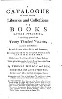 A catalogue of several valuable libraries and collections of books lately purchased     Which will be sold     by Thomas Wilson and Son  booksellers and stationers  etc