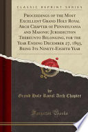 Proceedings of the Most Excellent Grand Holy Royal Arch Chapter of Pennsylvania and Masonic Jurisdiction Thereunto Belonging, for the Year Ending December 27, 1893, Being Its Ninety-Eighth Year (Classic Reprint)