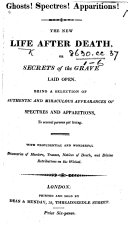The New Life After Death, Or, Secrets of the Grave Laid Open. Being a Selection of Authentic and Miraculous Appearances of Spectres and Apparitions to Several Persons Yet Living, Etc