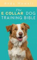 The E Collar Dog Training Bible