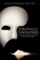 Wrongly Diagnosed - Unmasking the Alcoholism/Drug Addiction Plot and the Twelve-Step Deception