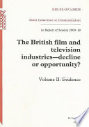 """""""The British film and television industries: decline or opportunity?, 1st report of session 200-10, Vol. 2: Evidence"""" by Stationery Office"""