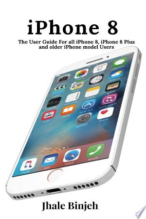 iPhone 8: The User Guide For all iPhone 8, iPhone 8 Plus and older iPhone model Users