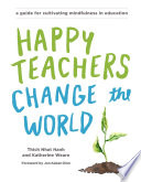 """""""Happy Teachers Change the World: A Guide for Cultivating Mindfulness in Education"""" by Thich Nhat Hanh, Katherine Weare"""