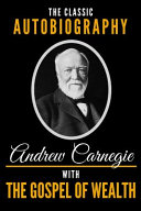 The Classic Autobiography of Andrew Carnegie with the Gospel of Wealth