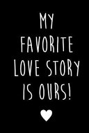 My Favorite Love Story Is Ours  Blank Journal to Write in Your Love Story Valentines Day Gift Wedding Anniversary Gift