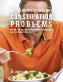 46 Meal Recipes To Solve Your Constipation Problems Improve Your Digestion Through Intelligent Food Choices And Well Organized Meal Recipes