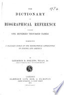 The Dictionary of Biographical Reference Containing One Hundred Thousand Names. Together with a Classed Index of the Biographical Literature of Europe and America