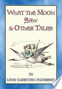 WHAT THE MOON SAW AND OTHER TALES   45 stories from the pen of Hans Christian Andersen