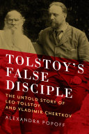 Tolstoy's False Disciple: The Untold Story of Leo Tolstoy and Vladimir Chertkov