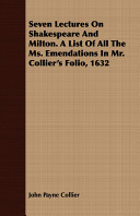 Seven Lectures on Shakespeare and Milton a List of All the Ms Emendations in Mr Collier's Folio 1632