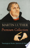 MARTIN LUTHER Premium Collection  Theological Works  Sermons   Hymns