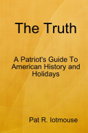 The Truth   A Patriots Guide To American History and three Holidays
