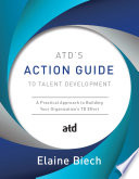 Atd S Action Guide To Talent Development A Practical Approach To Building Your Organization S Td Effort