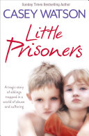Little Prisoners: A tragic story of siblings trapped in a world of abuse and suffering Pdf/ePub eBook