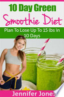 10 Day Green Smoothie Diet Plan To Lose Up To 15lbs In 10 Days
