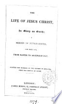 The life of Jesus Christ  meditations for each day from Easter  to the Wednesday after Trinity Sunday  adapted  by E B  Pusey Book
