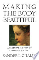 """Making the Body Beautiful: A Cultural History of Aesthetic Surgery"" by Sander L. Gilman"
