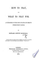 How to Pray  and what to Pray For  An Exposition of the Lord s Prayer and Christ s Introductory Sayings Book