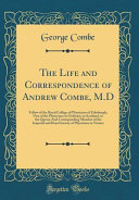 The Life And Correspondence Of Andrew Combe M D