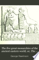 The Five Great Monarchies of the Ancient Eastern World, Or, The History, Geography, and Antiquites of Chaldæa, Assyria, Babylon, Media, and Persia, Collected and Illustrated from Ancient and Modern Sources