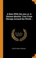 A Race with the Sun  Or  a Sixteen Months  Tour from Chicago Around the World