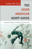 The Asian American avant-garde : universalist aspirations in modernist literature and art, Audrey Wu Clark (Author)
