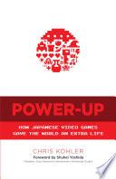 """Power-Up: How Japanese Video Games Gave the World an Extra Life"" by Chris Kohler, Shuhei Yoshida"