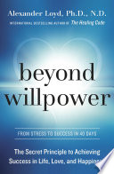 """""""Beyond Willpower: The Secret Principle to Achieving Success in Life, Love, and Happiness"""" by Alexander Loyd, PhD., ND"""