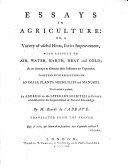 Essays in Agriculture  or  a Variety of useful hints  for its improvement  with respect to air  water  earth  heat and cold     Together with reflections on animals  plants  seeds     To all which is prefixed  an Address to the literary societies in Europe  established for the improvement of natural knowledge     Translated from the French
