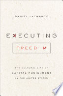 Executing Freedom  : The Cultural Life of Capital Punishment in the United States
