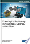 Exploring the Relationship Between Media  Libraries  and Archives Book