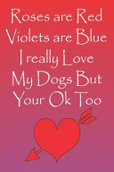 Roses Are Red Violets Are Blue I Really Love My Dogs But Your Ok Too