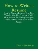 How to Write a Resume  How to Write a Resume That Gets You the Job  The Complete Guide That Reveals the Hiring Managers  Secrets of How to Write a Perfect Resume