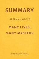 Summary of Brian L. Weiss's Many Lives, Many Masters by Milkyway Media
