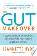 """The Gut Makeover: 4 Weeks to Nourish Your Gut, Revolutionize Your Health, and Lose Weight"" by Jeannette Hyde"