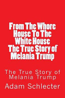 From The Whore House To The White House The True Story Of Melania Trump Adam Schlecter Google Books