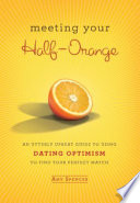 """Meeting Your Half-Orange: An Utterly Upbeat Guide to Using Dating Optimism to Find Your Perfect Match"" by Amy Spencer"
