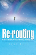 Re-routing: How Not to Get Lost on Life's Journey.