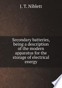 Secondary batteries  being a description of the modern apparatus for the storage of electrical energy