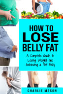 How to Lose Belly Fat: A Complete Guide to Losing Weight and Achieving a Flat Belly: How To Lose Belly Fat Belly Fat Cure How To Lose Belly Fat For Women And Men [Pdf/ePub] eBook