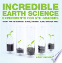 Incredible Earth Science Experiments for 6th Graders   Science Book for Elementary School   Children s Science Education books